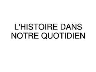 L'HISTOIRE DANS NOTRE QUOTIDIEN