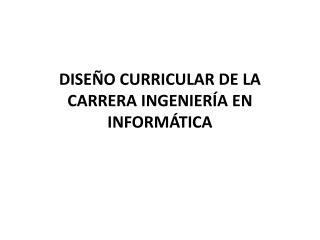 DISEÑO CURRICULAR DE LA CARRERA INGENIERÍA EN INFORMÁTICA