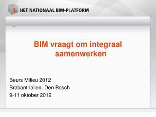 BIM vraagt om integraal samenwerken Beurs Milieu 2012 Brabanthallen , Den Bosch 9-11 oktober 2012