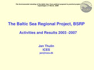 The Baltic Sea Regional Project, BSRP Activities and Results 2003 -2007 Jan Thulin ICES