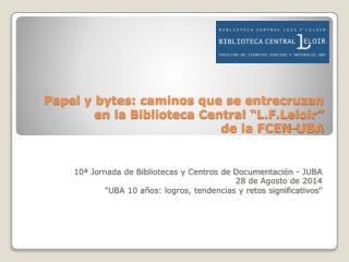 """Papel y bytes: caminos que se entrecruzan  en la Biblioteca Central """" L.F.Leloir """"  de la FCEN-UBA"""
