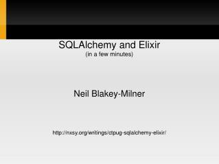 SQLAlchemy and Elixir (in a few minutes) Neil Blakey-Milner