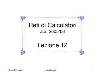 Reti di Calcolatori a.a. 2005/06 Lezione 12