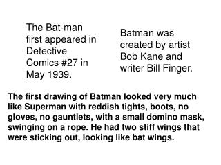 The Bat-man first appeared in Detective Comics 27 in May 1939.