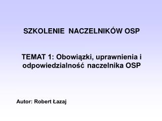 SZKOLENIE  NACZELNIK�W OSP TEMAT 1: Obowi?zki, uprawnienia i odpowiedzialno?? naczelnika OSP