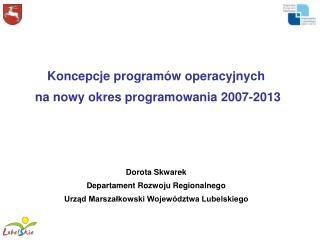Koncepcje programów operacyjnych  na nowy okres programowania 2007-2013 Dorota Skwarek