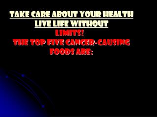 TAKE CARE ABOUT YOUR HEALTH Live Life Without  Limits!   The top five cancer-causing foods are: