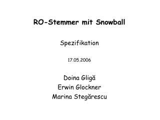 RO-Stemmer mit Snowball Spezifikation 17.05.2006 Doina Glig ă Erwin Glockner Marina Steg ă rescu