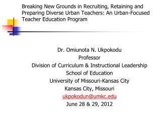 Dr. Omiunota N. Ukpokodu Professor  Division of Curriculum & Instructional Leadership
