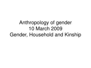 Anthropology of gender  10 March 2009 Gender, Household and Kinship
