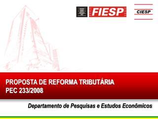 PROPOSTA DE REFORMA TRIBUTÁRIA PEC 233/2008 Departamento de Pesquisas e Estudos Econômicos