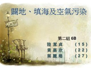 第二組  6B 陸潔貞    (15) 黃嘉欣    (22) 葉麗珊    (27)