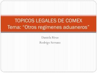 """TOPICOS LEGALES DE COMEX Tema: """"Otros regímenes aduaneros"""""""