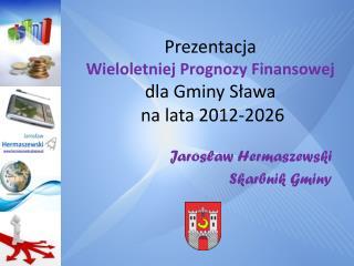 Prezentacja  Wieloletniej Prognozy Finansowej  dla Gminy Sława  na lata 2012-2026