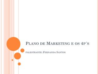 Plano de Marketing e os 4p´s  palestrante:  Fernanda Santos