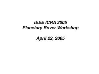 IEEE ICRA 2005 Planetary Rover Workshop April 22, 2005