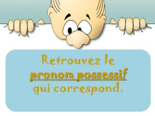 Retrouvez le  pronom possessif qui correspond.
