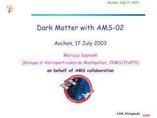 Dark Matter  with AMS-02 Aachen ,  17  Ju ly  2003 Mariusz Sapinski
