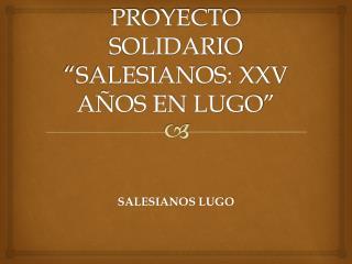 """PROYECTO SOLIDARIO """"SALESIANOS: XXV AÑOS EN LUGO"""""""
