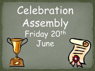 Celebration Assembly Friday 20 th June