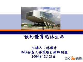 預約優質退休生活 主講人:林順才 ING 安泰人壽策略行銷部副總