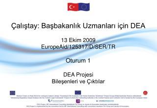 Çalıştay :  Başbakanlık Uzmanları için DEA 13 Ekim  2009 EuropeAid/125317/D/SER/TR Oturum  1