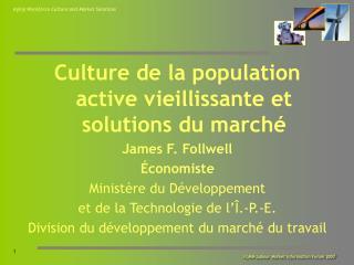 Culture de la population active vieillissante et solutions du marché James F. Follwell Économiste