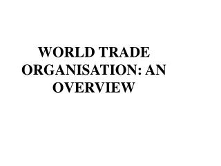 WORLD TRADE ORGANISATION: AN OVERVIEW