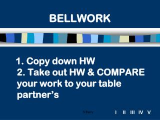 1. Copy down HW 2. Take out HW & COMPARE your work to your table partner's