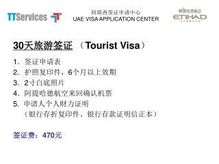 30 天旅游签证  ( Tourist Visa ) 1 .签证申请表 2 .护照复印件, 6 个月以上效期 3 . 2 寸白底照片 4 .阿提哈德航空来回确认机票