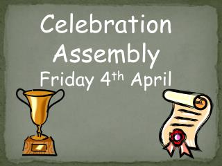 Celebration Assembly Friday 4 th  April
