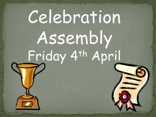 Celebration Assembly Friday 4 th  April