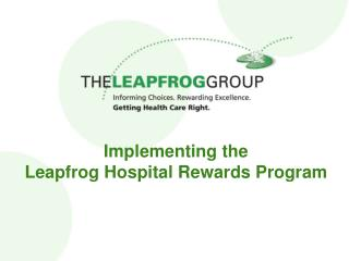 Implementing the  Leapfrog Hospital Rewards Program