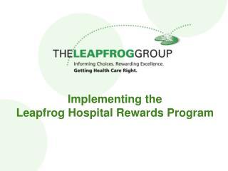 Implementing the  Leapfrog Hospital Rewards Program