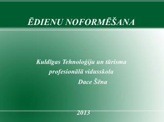 ĒDIENU NOFORMĒŠANA Kuldīgas Tehnoloģiju un tūrisma  profesionālā vidusskola    Dace Šēna 2013