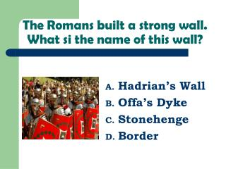 The Romans built a strong wall. What si the name of this wall?