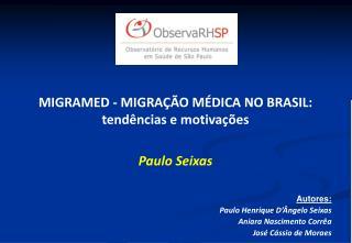 MIGRAMED - MIGRAÇÃO MÉDICA NO BRASIL: tendências e motivações Paulo Seixas Autores: