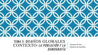Tema  5:  desaf íos globales Contexto - La  población y la demografía