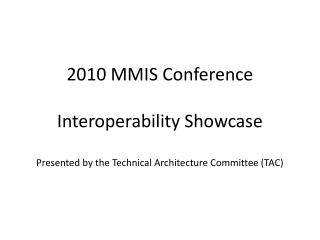 2010 MMIS Conference  Interoperability Showcase  Presented by the Technical Architecture Committee TAC