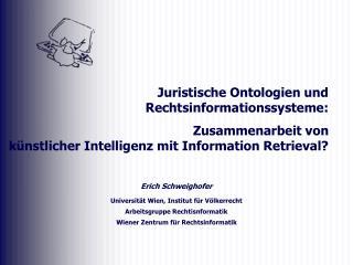 Erich Schweighofer  Universit t Wien, Institut f r V lkerrecht Arbeitsgruppe Rechtisnformatik Wiener Zentrum f r Rechtsi