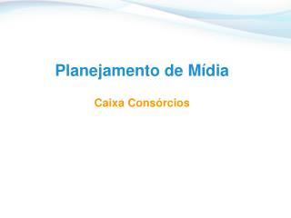 Planejamento de Mídia Caixa Consórcios