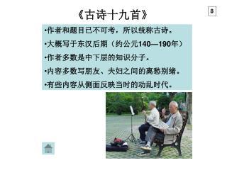 作者和题目已不可考,所以统称古诗。 大概写于东汉后期(约公元 140—190 年) 作者多数是中下层的知识分子。 内容多数写朋友、夫妇之间的离愁别绪。 有些内容从侧面反映当时的动乱时代。