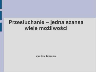 Przesłuchanie – jedna szansa wiele możliwości mgr Anna Tarnawska
