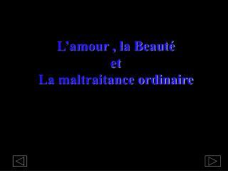 L'amour , la Beauté e t La maltraitance ordinaire