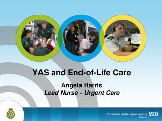 YAS and End-of-Life Care Angela Harris  Lead Nurse - Urgent Care