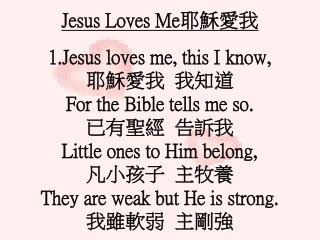 Jesus Loves Me 耶穌愛我 Jesus loves me, this I know,  耶穌愛我  我知道 For the Bible tells me so. 已有聖經  告訴我