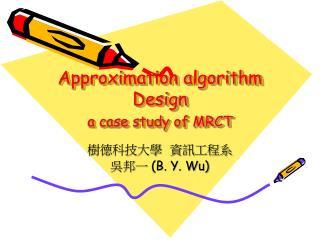 Approximation algorithm Design  a case study of MRCT
