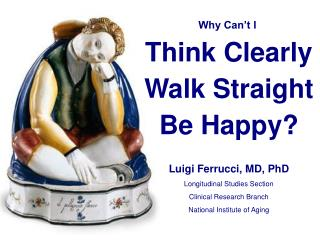 Why Can't I  Think Clearly Walk Straight Be Happy? Luigi Ferrucci, MD, PhD