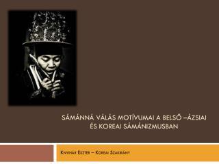 Sámánná válás motívumai a belső –ázsiai és koreai sámánizmusban