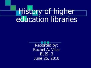 History of higher education libraries     Reported by:  Rochel A. Villar BLIS- 3 June 26, 2010